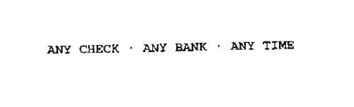 ANY CHECK * ANY BANK * ANY TIME
