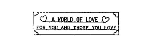 A WORLD OF LOVE FOR YOU AND THOSE YOU LOVE