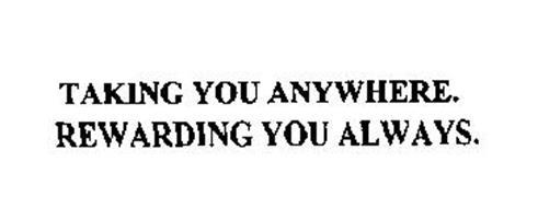 TAKING YOU ANYWHERE.  REWARDING YOU ALWAYS.