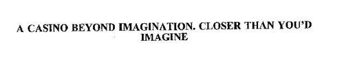 A CASINO BEYOND IMAGINATION.  CLOSER THAN YOU'D IMAGINE