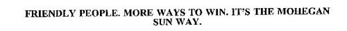 FRIENDLY PEOPLE.  MORE WAYS TO WIN.  IT'S THE MOHEGAN SUN WAY.