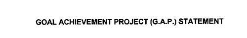 GOAL ACHIEVEMENT PROJECT (G.A.P.) STATEMENT