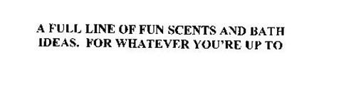 A FULL LINE OF FUN SCENTS AND BATH IDEAS. FOR WHATEVER YOU'RE UP TO