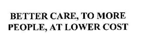 BETTER CARE, TO MORE PEOPLE, AT LOWER COST