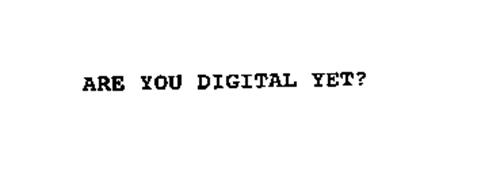 ARE YOU DIGITAL YET?