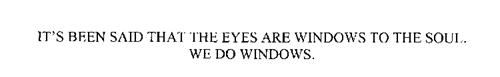 IT' S BEEN SAID THAT THE EYES ARE WINDOWS TO THE SOUL.  WE DO WINDOWS.