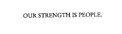 OUR STRENGTH IS PEOPLE.