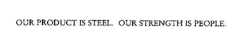 OUR PRODUCT IS STEEL.  OUR STRENGTH IS PEOPLE.