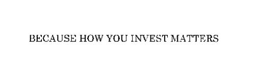 BECAUSE HOW YOU INVEST MATTERS