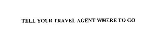 TELL YOUR TRAVEL AGENT WHERE TO GO