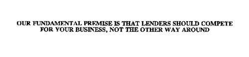 OUR FUNDAMENTAL PREMISE IS THAT LENDERS SHOULD COMPETE FOR YOUR BUSINESS, NOT THE OTHER WAY AROUND