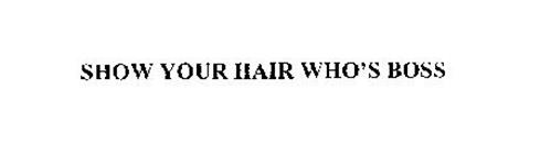 SHOW YOUR HAIR WHO'S BOSS
