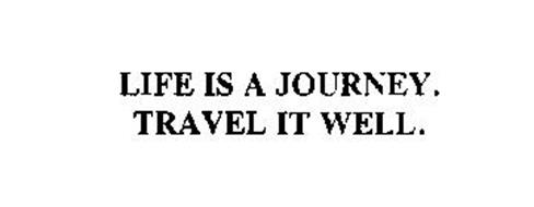 LIFE IS A JOURNEY. TRAVEL IT WELL.