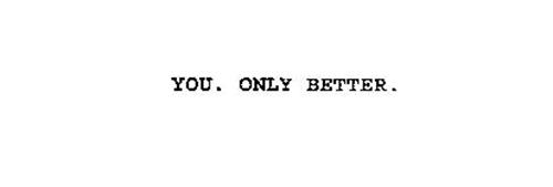 YOU. ONLY BETTER.