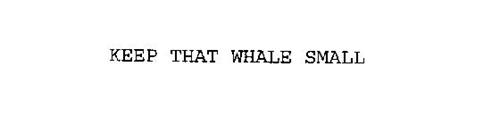 KEEP THAT WHALE SMALL