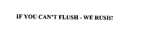 IF YOU CAN'T FLUSH - WE RUSH!