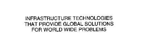 INFRASTRUCTURE TECHNOLOGIES THAT PROVIDE GLOBAL SOLUTIONS FOR WORLD WIDE PROBLEMS
