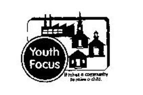 YOUTH FOCUS IT TAKES A COMMUNITY TO RAISE A CHILD.