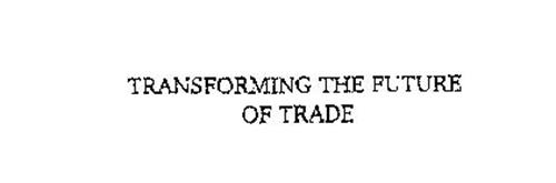 TRANSFORMING THE FUTURE OF TRADE