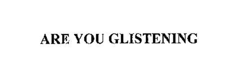 ARE YOU GLISTENING