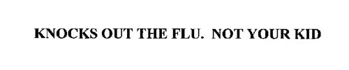 KNOCKS OUT THE FLU. NOT YOUR KID