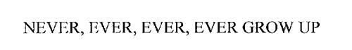 NEVER, EVER, EVER, EVER GROW UP