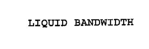 LIQUID BANDWIDTH