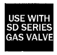 USE WITH SD SERIES GAS VALVE