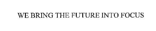 WE BRING THE FUTURE INTO FOCUS