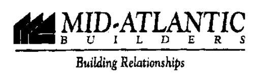 MID-ATLANTIC BUILDERS BUILDING RELATIONSHIPS