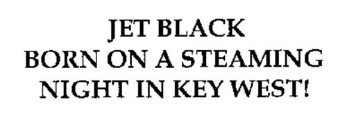 JET BLACK BORN ON A STEAMING NIGHT IN KEY WEST!
