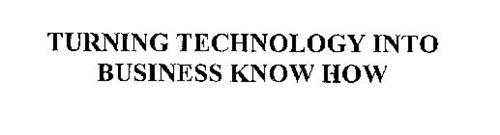 TURNING TECHNOLOGY INTO BUSINESS KNOW HOW
