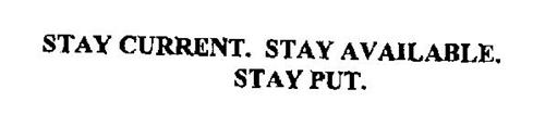 STAY CURRENT. STAY AVAILABLE. STAY PUT.