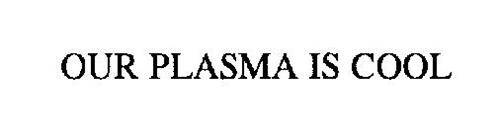 OUR PLASMA IS COOL