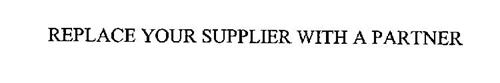 REPLACE YOUR SUPPLIER WITH A PARTNER