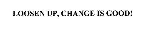 LOOSEN UP, CHANGE IS GOOD!