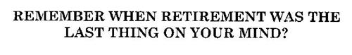 REMEMBER WHEN RETIREMENT WAS THE LAST THING ON YOUR MIND?