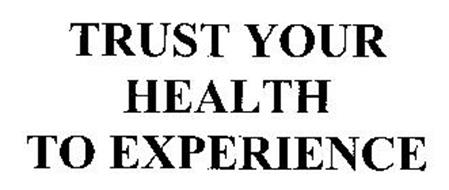 TRUST YOUR HEALTH TO EXPERIENCE