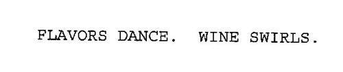 FLAVORS DANCE. WINE SWIRLS.