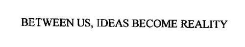 BETWEEN US, IDEAS BECOME REALITY