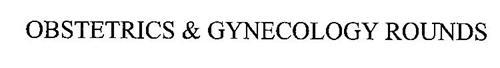 OBSTETRICS & GYNECOLOGY ROUNDS