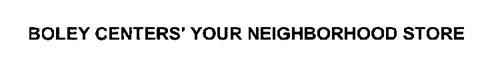 BOLEY CENTERS' YOUR NEIGHBORHOOD STORE