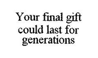 YOUR FINAL GIFT COULD LAST FOR GENERATIONS