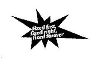 FIXED FAST, FIXED RIGHT, FIXED FOREVER