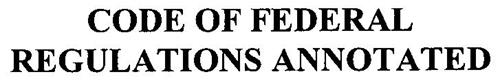 CODE OF FEDERAL REGULATIONS ANNOTATED