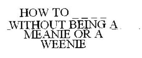 HOW TO _ _ _ _ WITHOUT BEING A MEANIE OR A WEENIE