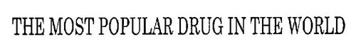 THE MOST POPULAR DRUG IN THE WORLD