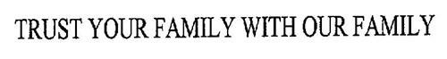 TRUST YOUR FAMILY WITH OUR FAMILY