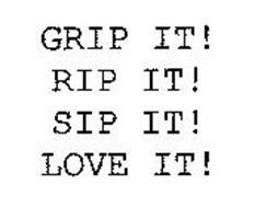 GRIP IT! RIP IT! SIP IT! LOVE IT!