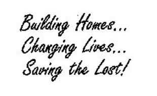 BUILDING HOMES. . .CHANGING LIVES. . . SAVING THE LOST!